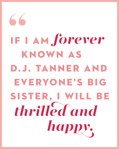 If I am still known as D.J. Tanner and everyone's big sister, I will be delighted and happy.